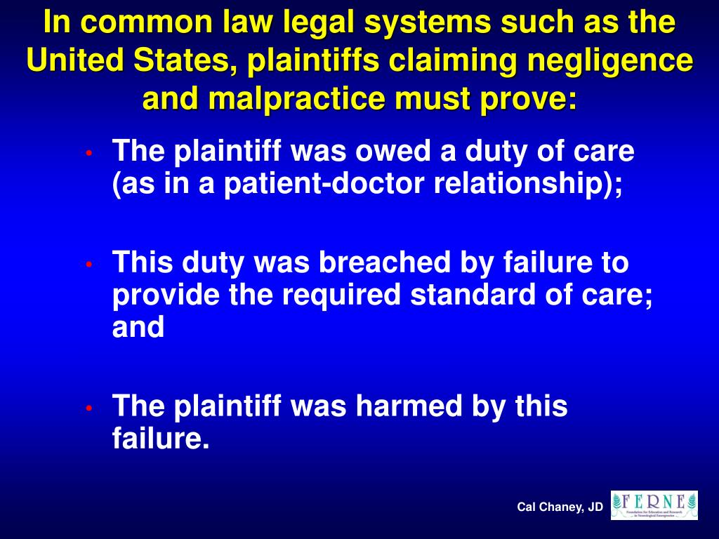 In common law legal systems such as the United States, plaintiffs claiming negligence and malpractice must prove: