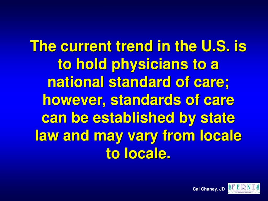 The current trend in the U.S. is to hold physicians to a national standard of care; however, standards of care can be established by state law and may vary from locale to locale.