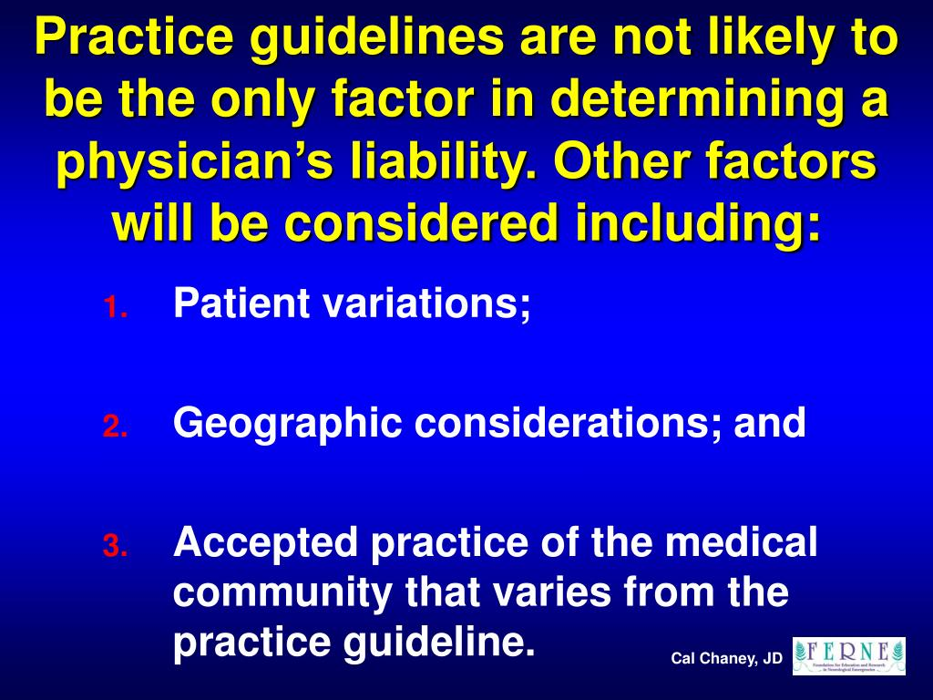 Practice guidelines are not likely to be the only factor in determining a physician's liability. Other factors will be considered including: