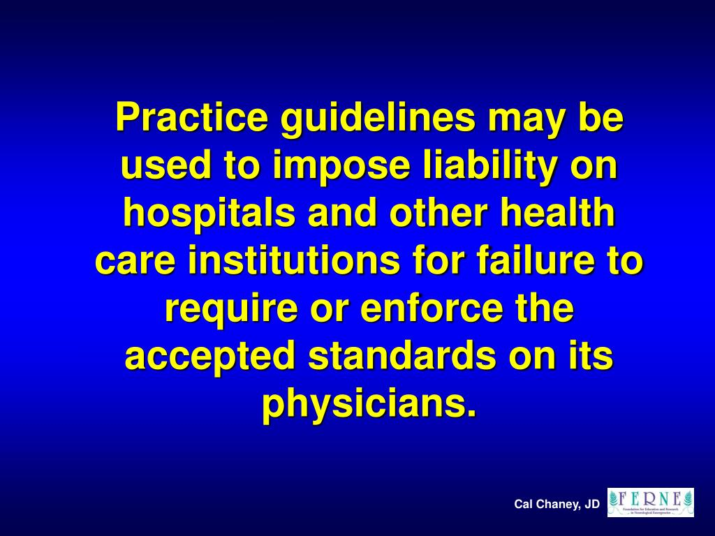 Practice guidelines may be used to impose liability on hospitals and other health care institutions for failure to require or enforce the accepted standards on its physicians.