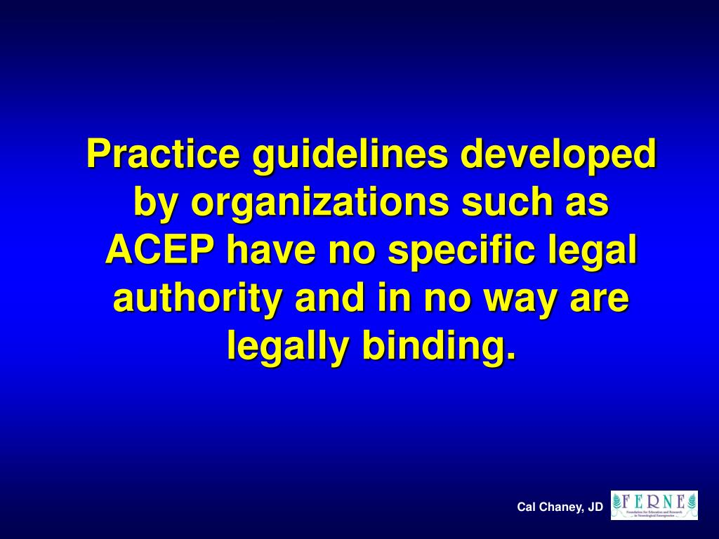 Practice guidelines developed by organizations such as ACEP have no specific legal authority and in no way are legally binding.
