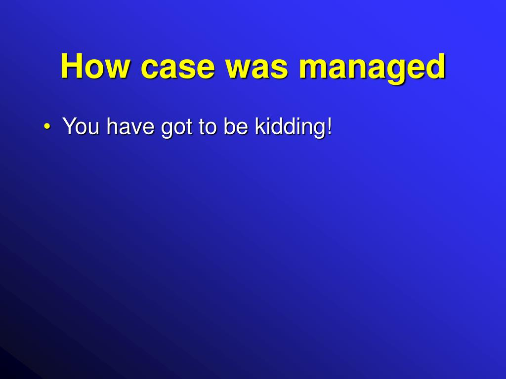 How case was managed