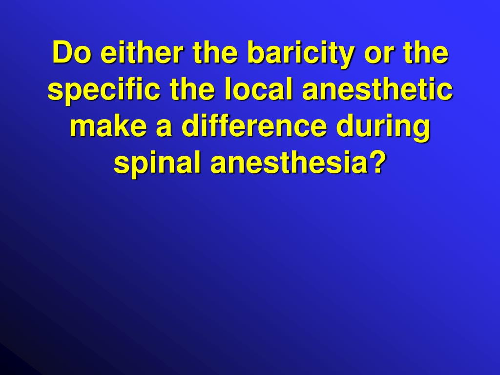 Do either the baricity or the specific the local anesthetic make a difference during spinal anesthesia?