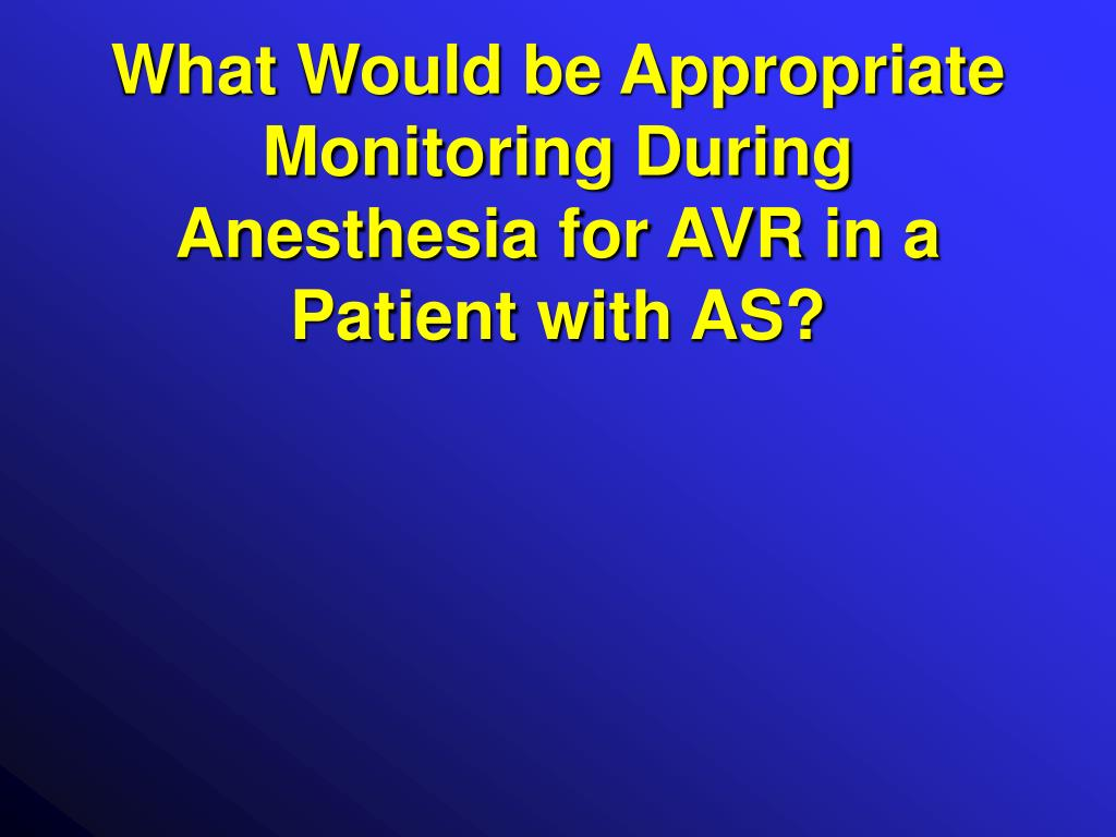 What Would be Appropriate Monitoring During Anesthesia for AVR in a Patient with AS?