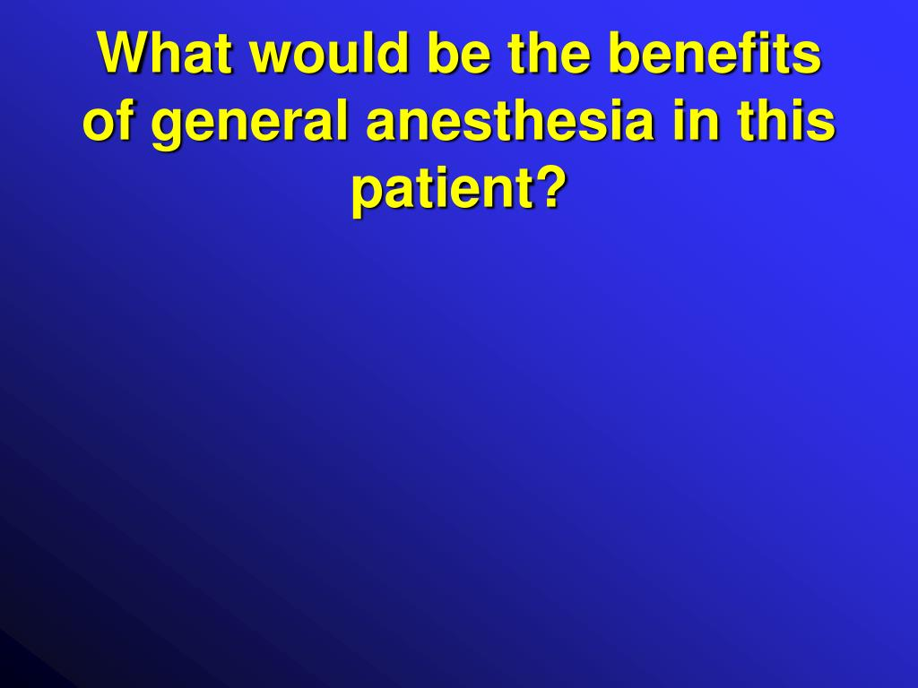 What would be the benefits of general anesthesia in this patient?