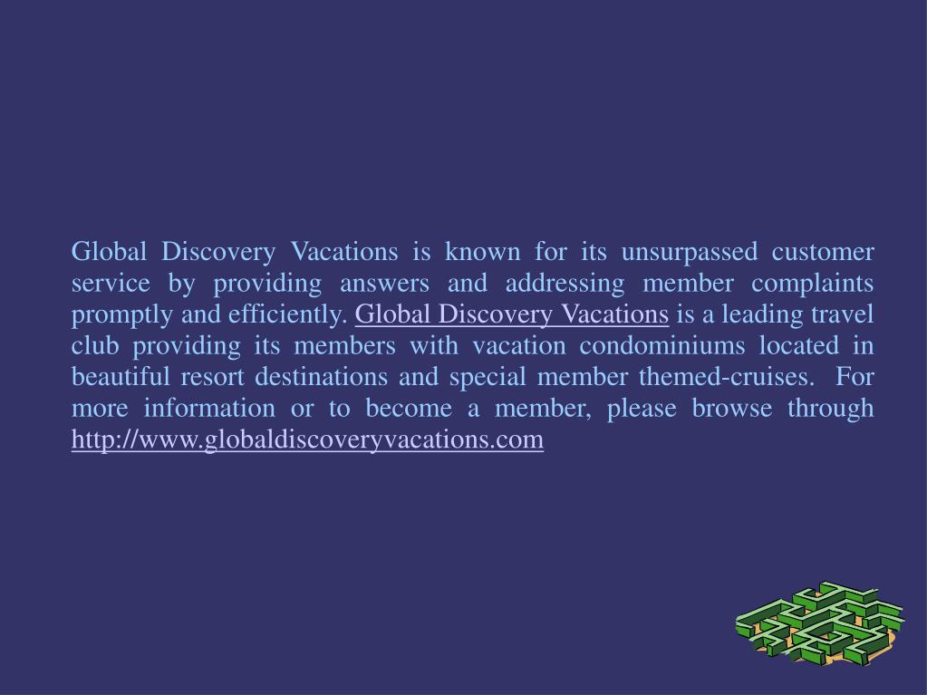 Global Discovery Vacations is known for its unsurpassed customer service by providing answers and addressing member complaints promptly and efficiently.