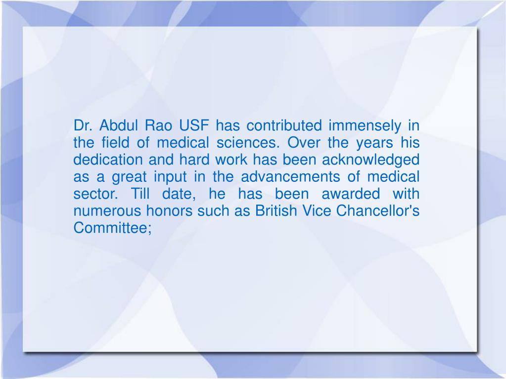 Dr. Abdul Rao USF has contributed immensely in the field of medical sciences. Over the years his dedication and hard work has been acknowledged as a great input in the advancements of medical sector. Till date, he has been awarded with numerous honors such as British Vice Chancellor's Committee;
