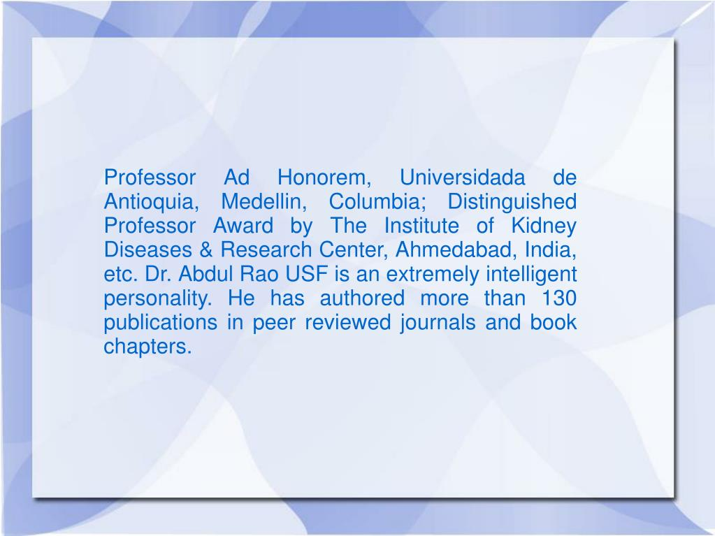 Professor Ad Honorem, Universidada de Antioquia, Medellin, Columbia; Distinguished Professor Award by The Institute of Kidney Diseases & Research Center, Ahmedabad, India, etc. Dr. Abdul Rao USF is an extremely intelligent personality. He has authored more than 130 publications in peer reviewed journals and book chapters.