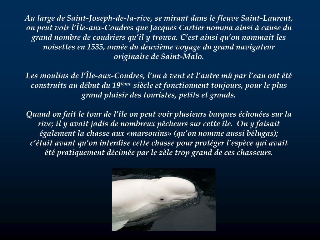Au large de Saint-Joseph-de-la-rive, se mirant dans le fleuve Saint-Laurent, on peut voir l'Île-aux-Coudres que Jacques Cartier nomma ainsi à cause du grand nombre de coudriers qu'il y trouva. C'est ainsi qu'on nommait les noisettes en 1535, année du deuxième voyage du grand navigateur