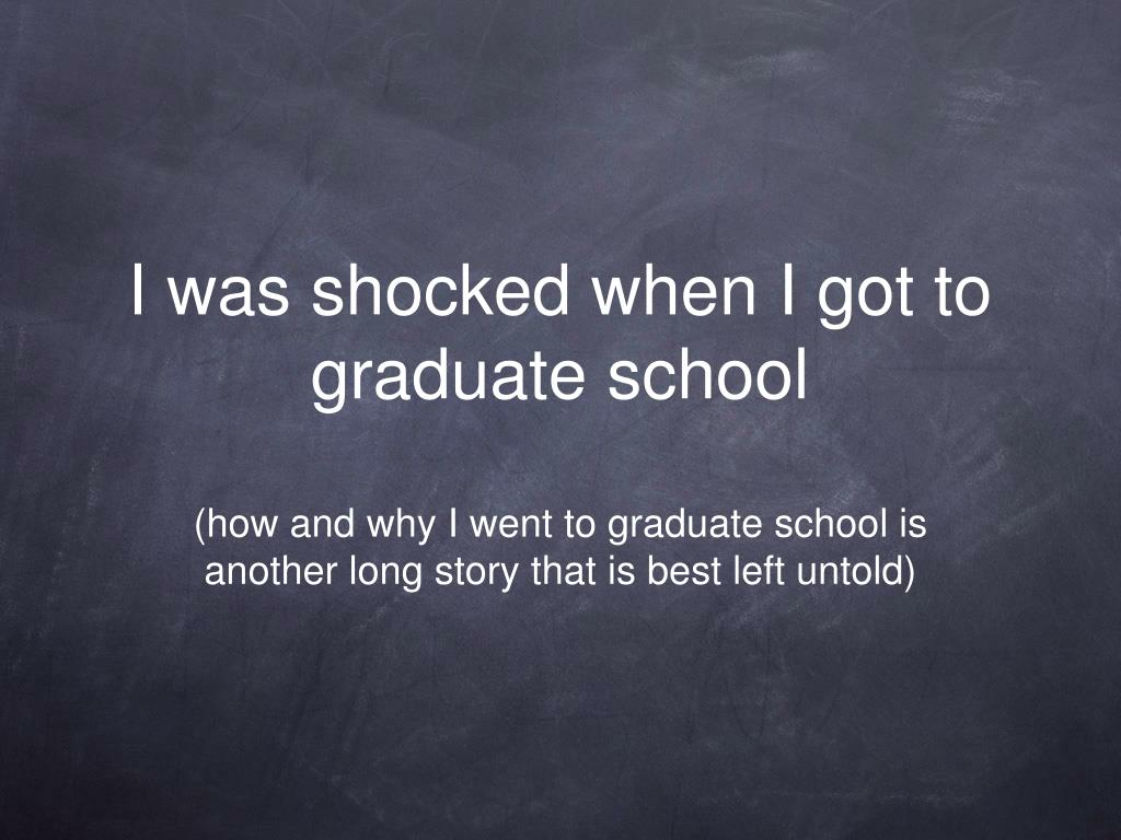 I was shocked when I got to graduate school