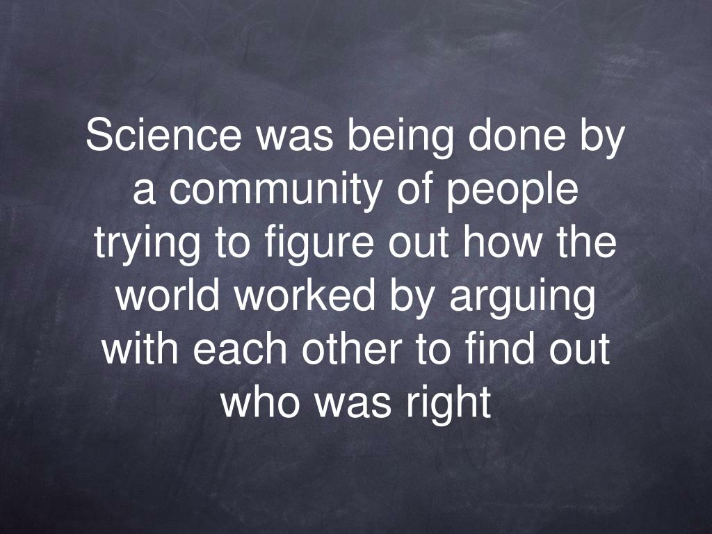 Science was being done by a community of people trying to figure out how the world worked by arguing with each other to find out who was right