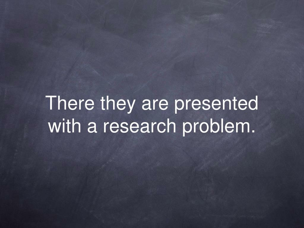 There they are presented with a research problem.