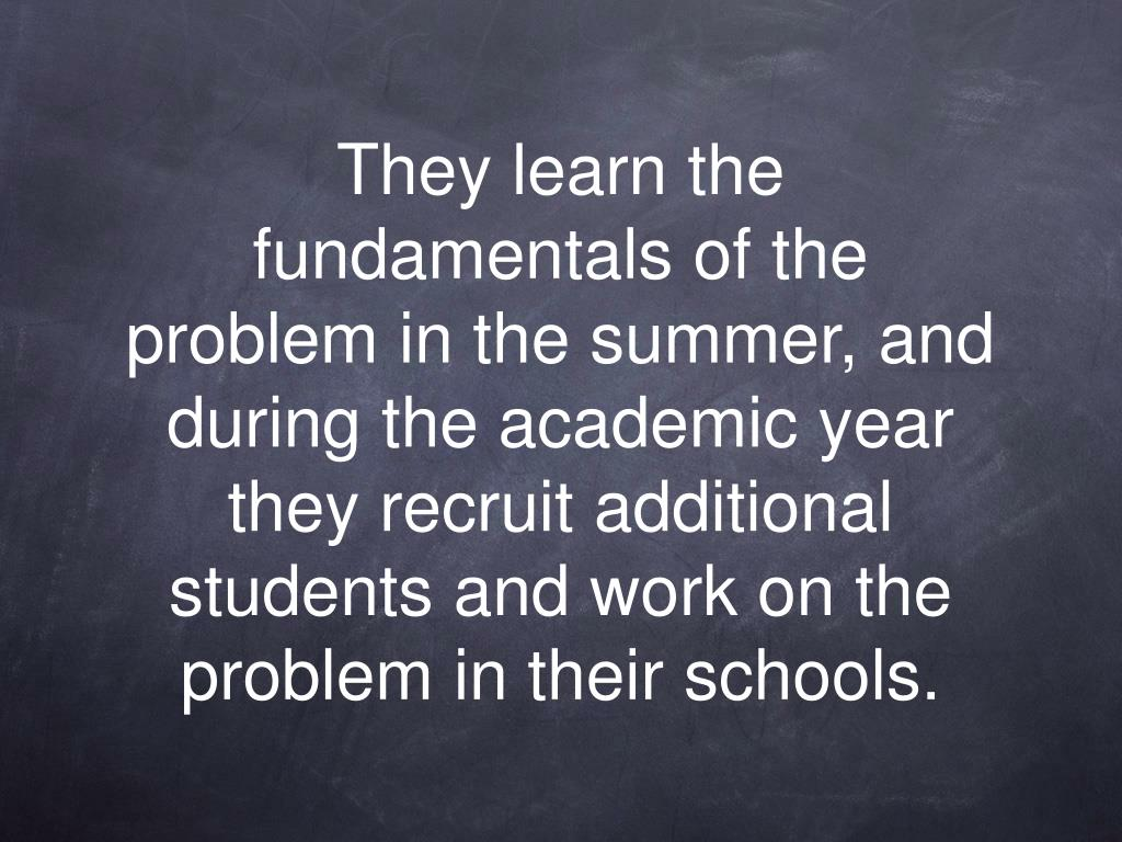 They learn the fundamentals of the problem in the summer, and during the academic year they recruit additional students and work on the problem in their schools.