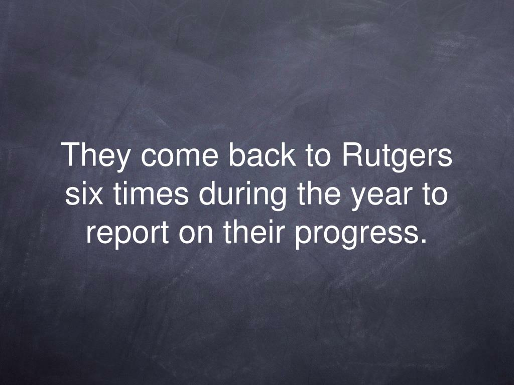 They come back to Rutgers six times during the year to report on their progress.