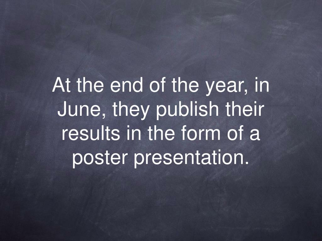 At the end of the year, in June, they publish their results in the form of a poster presentation.