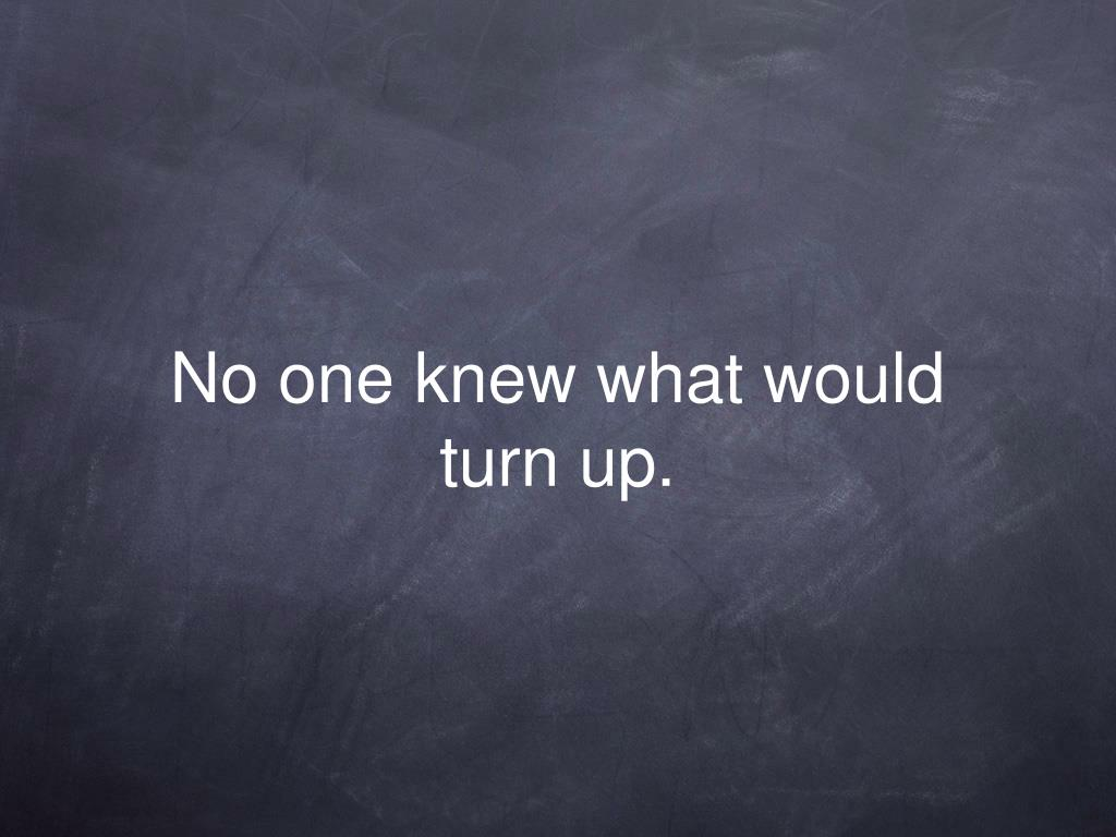 No one knew what would turn up.