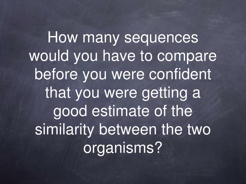 How many sequences would you have to compare before you were confident that you were getting a good estimate of the similarity between the two organisms?