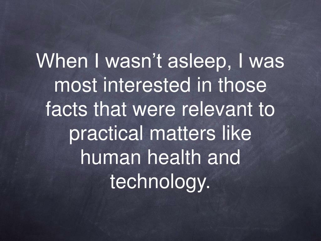 When I wasn't asleep, I was most interested in those facts that were relevant to practical matters like human health and technology.
