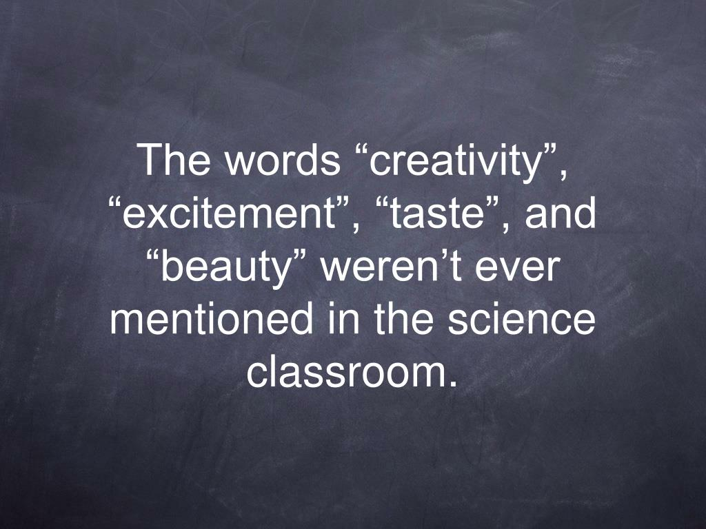 "The words ""creativity"", ""excitement"", ""taste"", and ""beauty"" weren't ever mentioned in the science classroom."