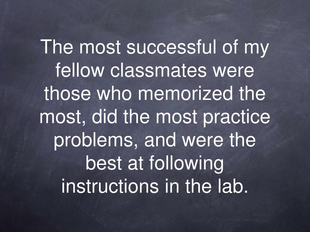 The most successful of my fellow classmates were those who memorized the most, did the most practice problems, and were the best at following instructions in the lab.