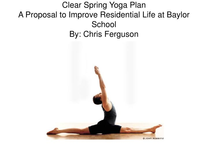 Clear spring yoga plan a proposal to improve residential life at baylor school by chris ferguson