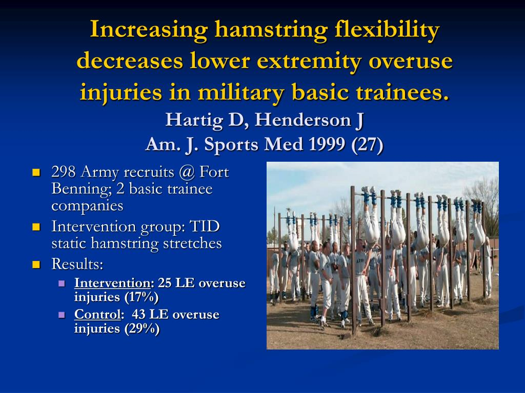 Increasing hamstring flexibility decreases lower extremity overuse injuries in military basic trainees.