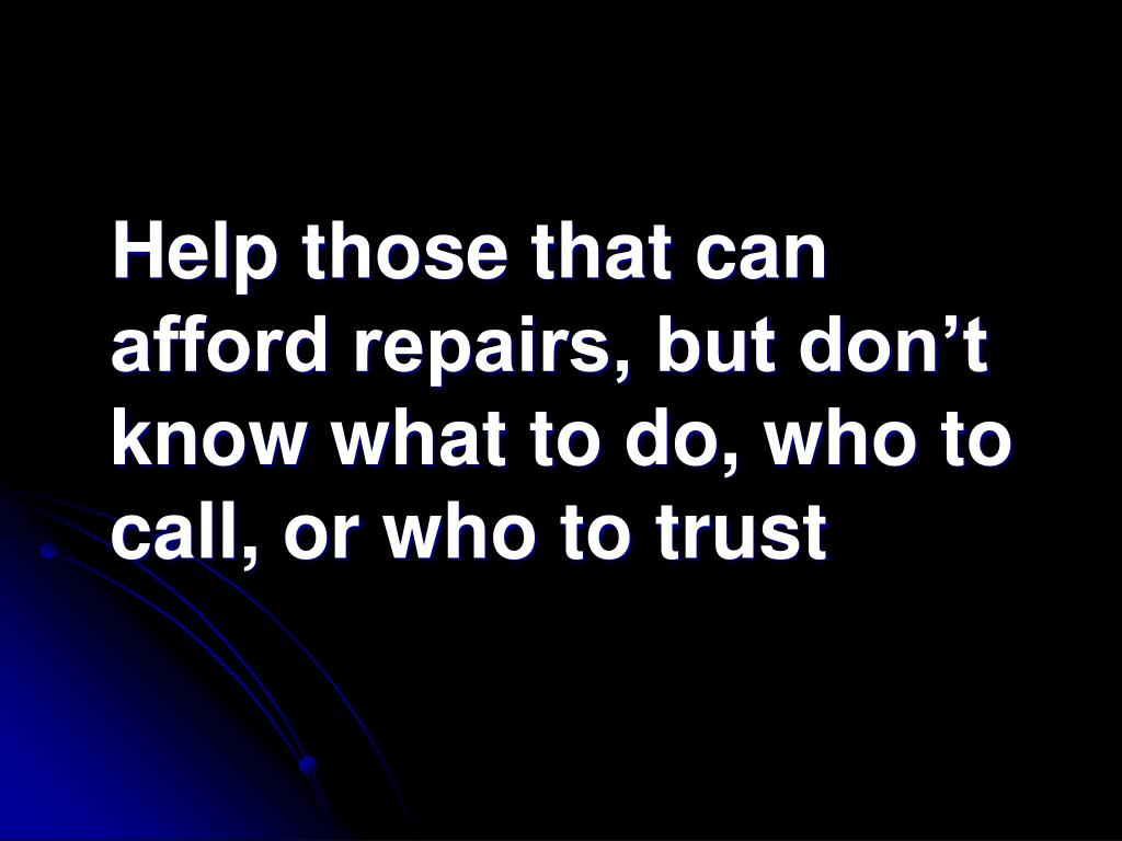 Help those that can afford repairs, but don't know what to do, who to call, or who to trust