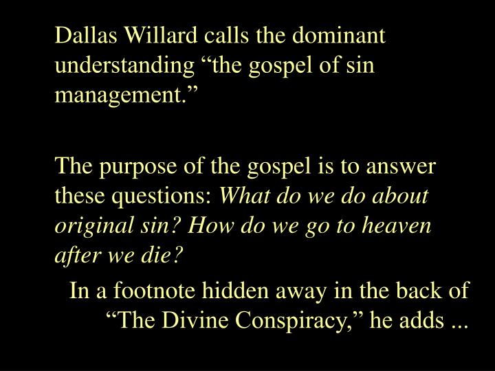 Dallas Willard calls the dominant understanding the gospel of sin management.