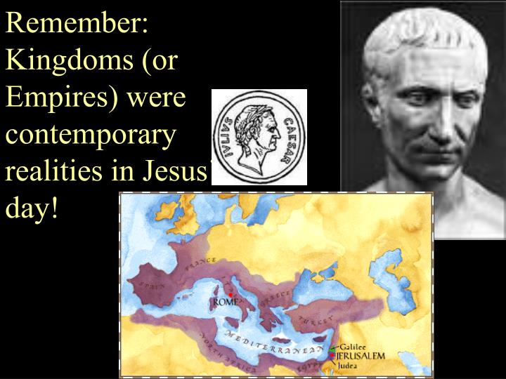 Remember: Kingdoms (or Empires) were contemporary realities in Jesus day!
