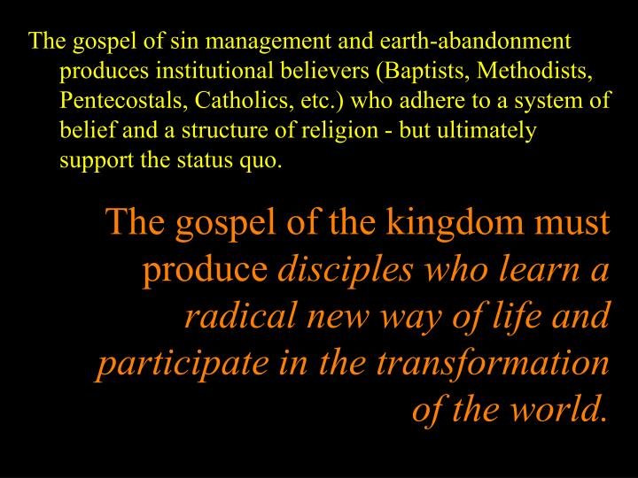 The gospel of sin management and earth-abandonment produces institutional believers (Baptists, Methodists, Pentecostals, Catholics, etc.) who adhere to a system of belief and a structure of religion - but ultimately support the status quo.