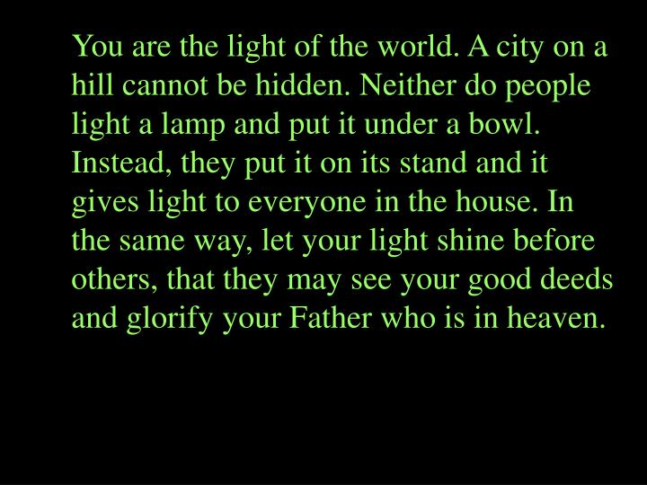 You are the light of the world. A city on a hill cannot be hidden. Neither do people light a lamp and put it under a bowl. Instead, they put it on its stand and it gives light to everyone in the house. In the same way, let your light shine before others, that they may see your good deeds and glorify your Father who is in heaven.