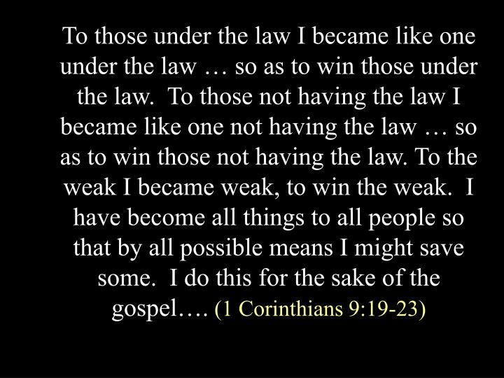 To those under the law I became like one under the law  so as to win those under the law.  To those not having the law I became like one not having the law  so as to win those not having the law. To the weak I became weak, to win the weak.  I have become all things to all people so that by all possible means I might save some.  I do this for the sake of the gospel.