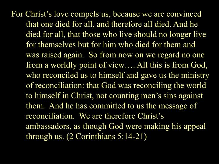 For Christs love compels us, because we are convinced that one died for all, and therefore all died. And he died for all, that those who live should no longer live for themselves but for him who died for them and was raised again.  So from now on we regard no one from a worldly point of view. All this is from God, who reconciled us to himself and gave us the ministry of reconciliation: that God was reconciling the world to himself in Christ, not counting mens sins against them.  And he has committed to us the message of reconciliation.  We are therefore Christs ambassadors, as though God were making his appeal through us. (2 Corinthians 5:14-21)