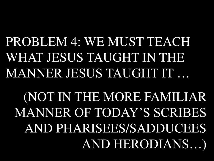 PROBLEM 4: WE MUST TEACH WHAT JESUS TAUGHT IN THE MANNER JESUS TAUGHT IT