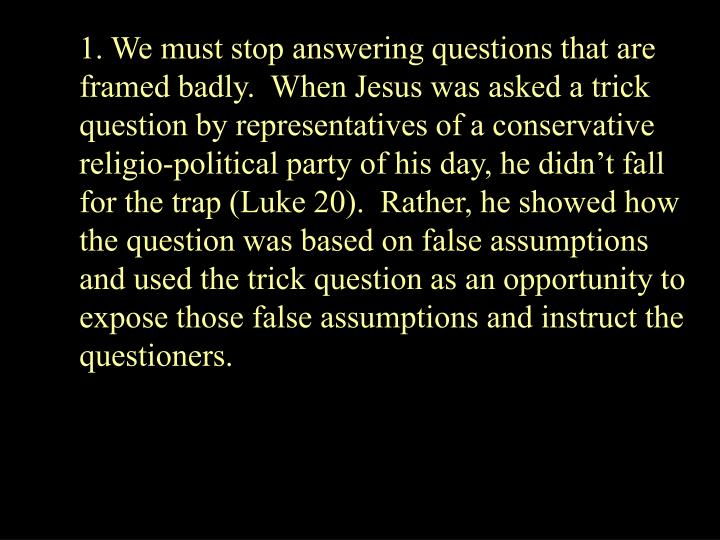 1. We must stop answering questions that are framed badly.  When Jesus was asked a trick question by representatives of a conservative religio-political party of his day, he didnt fall for the trap (Luke 20).  Rather, he showed how the question was based on false assumptions and used the trick question as an opportunity to expose those false assumptions and instruct the questioners.
