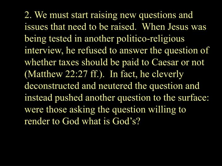 2. We must start raising new questions and issues that need to be raised.  When Jesus was being tested in another politico-religious interview, he refused to answer the question of whether taxes should be paid to Caesar or not (Matthew 22:27 ff.).  In fact, he cleverly deconstructed and neutered the question and instead pushed another question to the surface:  were those asking the question willing to render to God what is Gods?