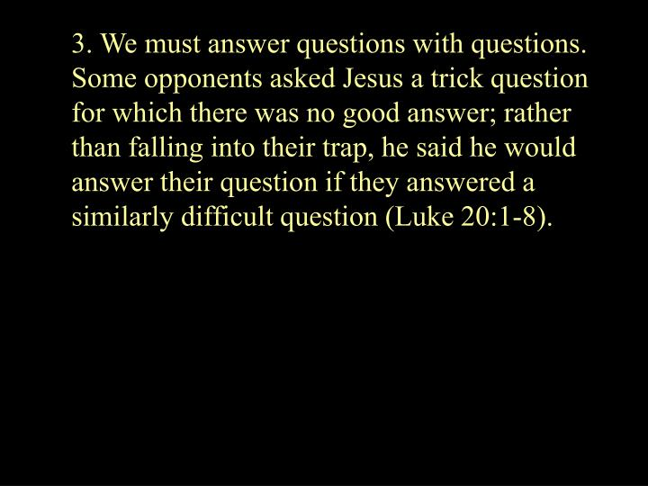 3. We must answer questions with questions.  Some opponents asked Jesus a trick question for which there was no good answer; rather than falling into their trap, he said he would answer their question if they answered a similarly difficult question (Luke 20:1-8).