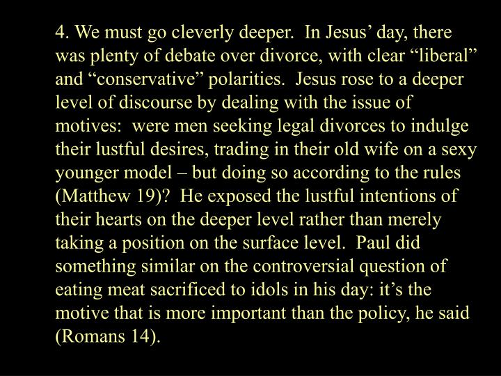 4. We must go cleverly deeper.  In Jesus day, there was plenty of debate over divorce, with clear liberal and conservative polarities.  Jesus rose to a deeper level of discourse by dealing with the issue of motives:  were men seeking legal divorces to indulge their lustful desires, trading in their old wife on a sexy younger model  but doing so according to the rules  (Matthew 19)?  He exposed the lustful intentions of their hearts on the deeper level rather than merely taking a position on the surface level.  Paul did something similar on the controversial question of eating meat sacrificed to idols in his day: its the motive that is more important than the policy, he said (Romans 14).