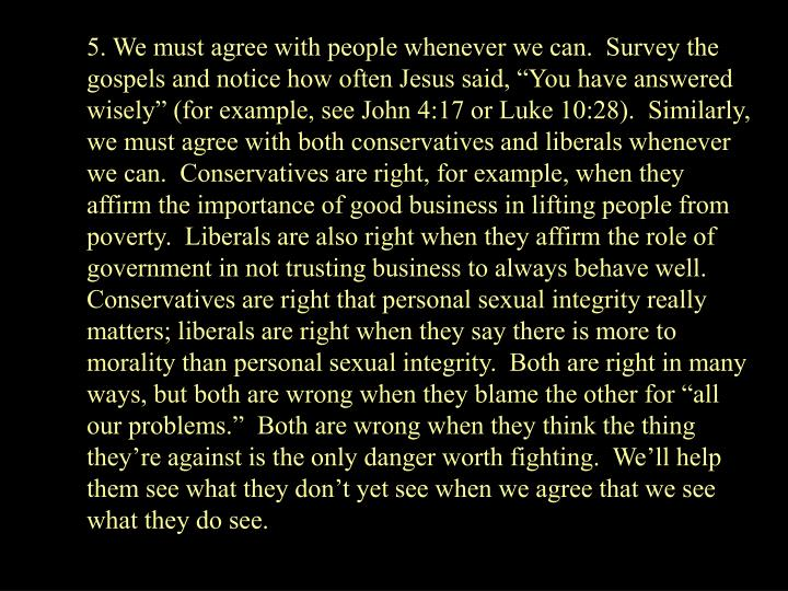 5. We must agree with people whenever we can.  Survey the gospels and notice how often Jesus said, You have answered wisely (for example, see John 4:17 or Luke 10:28).  Similarly, we must agree with both conservatives and liberals whenever we can.  Conservatives are right, for example, when they affirm the importance of good business in lifting people from poverty.  Liberals are also right when they affirm the role of government in not trusting business to always behave well.  Conservatives are right that personal sexual integrity really matters; liberals are right when they say there is more to morality than personal sexual integrity.  Both are right in many ways, but both are wrong when they blame the other for all our problems.  Both are wrong when they think the thing theyre against is the only danger worth fighting.  Well help them see what they dont yet see when we agree that we see what they do see.