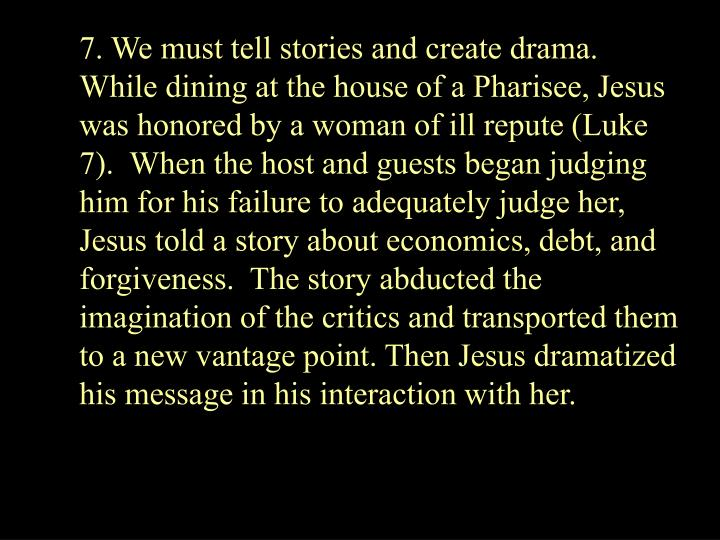 7. We must tell stories and create drama.  While dining at the house of a Pharisee, Jesus was honored by a woman of ill repute (Luke 7).  When the host and guests began judging him for his failure to adequately judge her, Jesus told a story about economics, debt, and forgiveness.  The story abducted the imagination of the critics and transported them to a new vantage point. Then Jesus dramatized his message in his interaction with her.