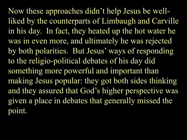 Now these approaches didnt help Jesus be well-liked by the counterparts of Limbaugh and Carville in his day.  In fact, they heated up the hot water he was in even more, and ultimately he was rejected by both polarities.  But Jesus ways of responding to the religio-political debates of his day did something more powerful and important than making Jesus popular: they got both sides thinking and they assured that Gods higher perspective was given a place in debates that generally missed the point.