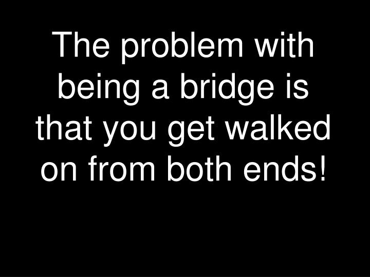 The problem with being a bridge is that you get walked on from both ends