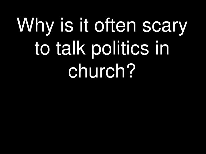 Why is it often scary to talk politics in church
