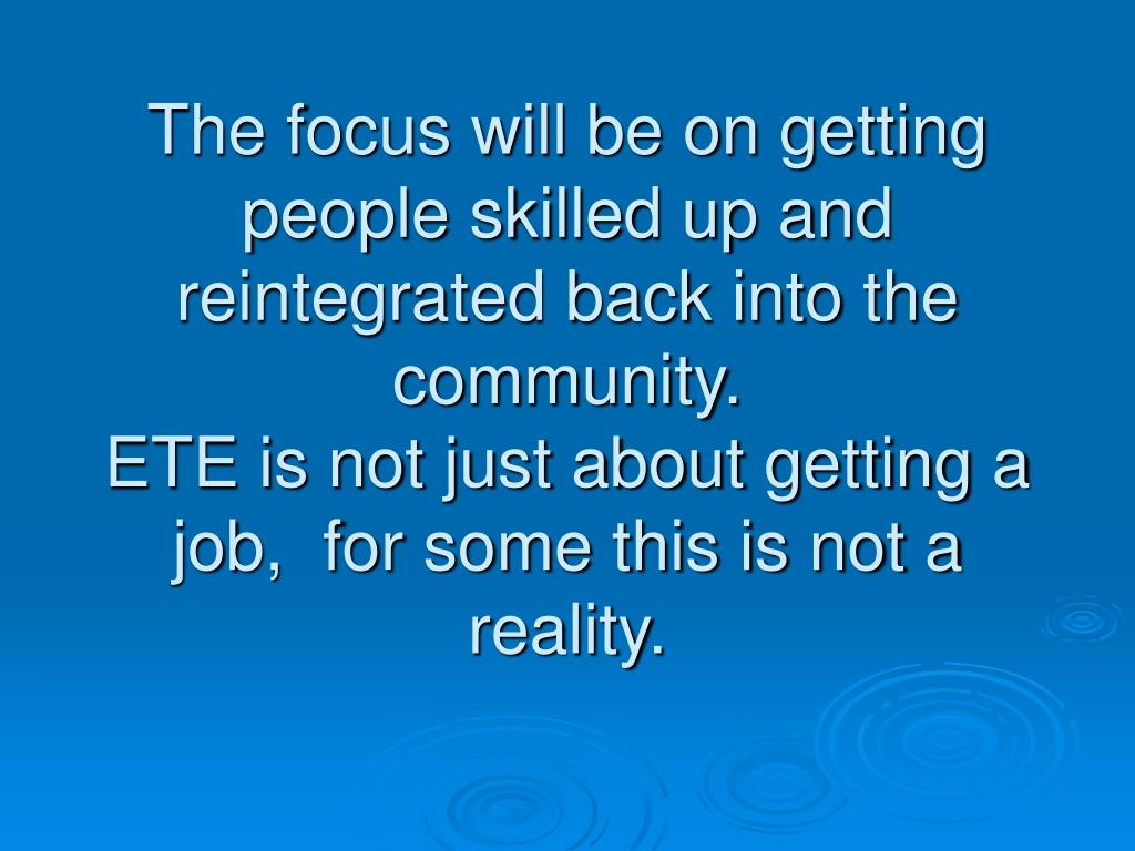 The focus will be on getting people skilled up and reintegrated back into the community.