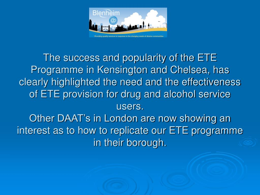The success and popularity of the ETE Programme in Kensington and Chelsea, has clearly highlighted the need and the effectiveness of ETE provision for drug and alcohol service users.