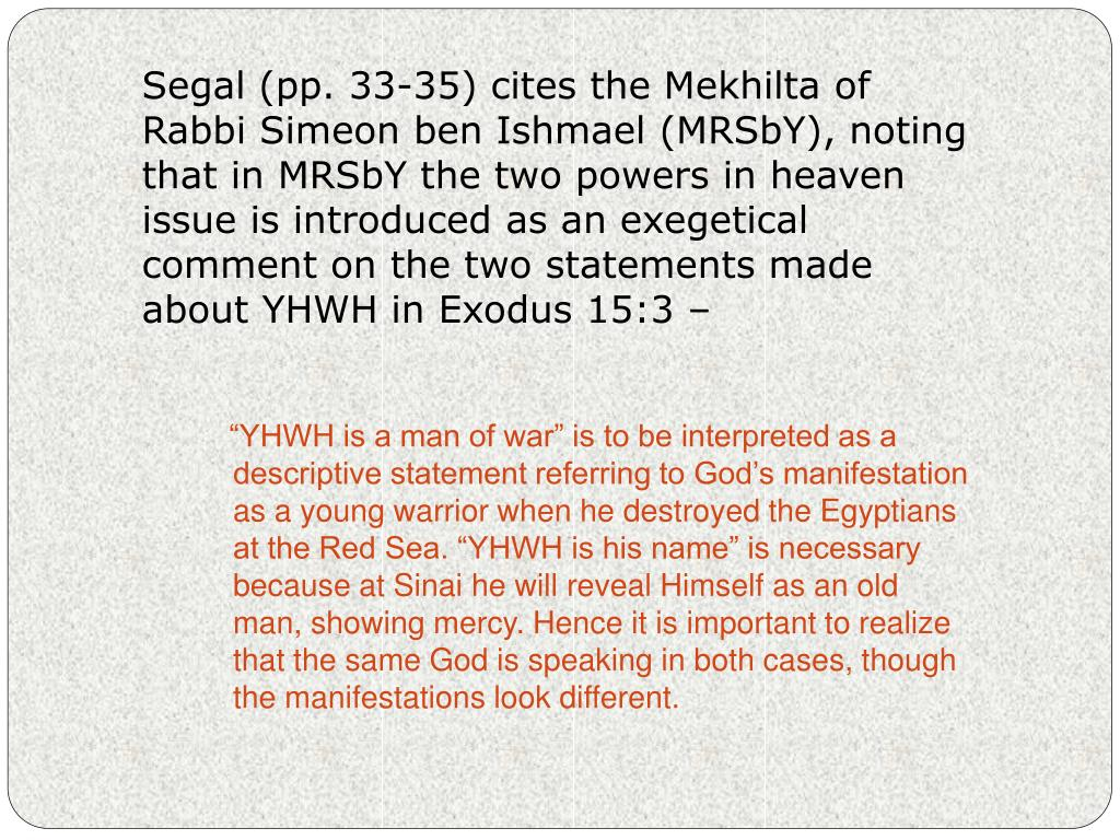 Segal (pp. 33-35) cites the Mekhilta of Rabbi Simeon ben Ishmael (MRSbY), noting that in MRSbY the two powers in heaven issue is introduced as an exegetical comment on the two statements made about YHWH in Exodus 15:3 –