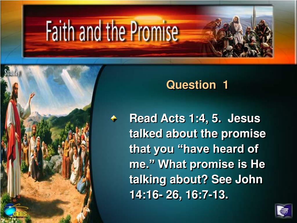 "Read Acts 1:4, 5.  Jesus talked about the promise that you ""have heard of me."" What promise is He talking about? See John 14:16- 26, 16:7-13."