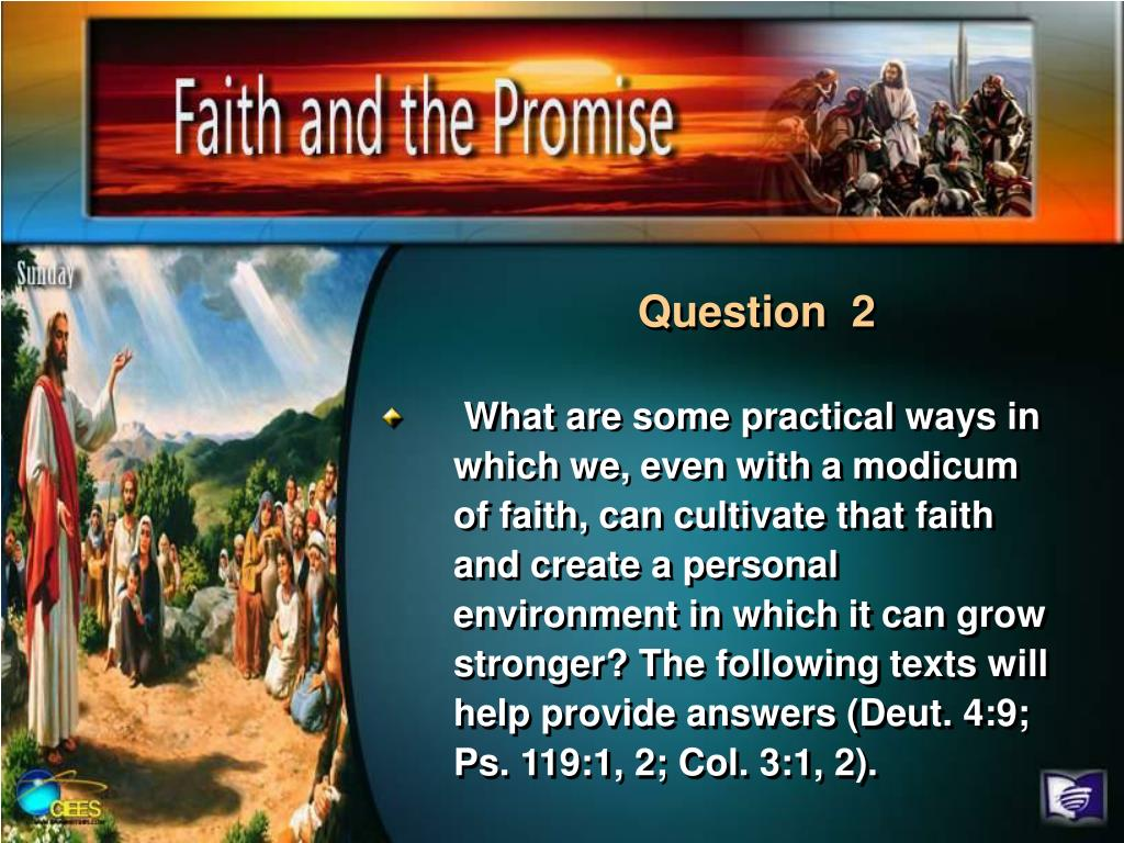 What are some practical ways in which we, even with a modicum of faith, can cultivate that faith and create a personal environment in which it can grow stronger? The following texts will help provide answers (Deut. 4:9; Ps. 119:1, 2; Col. 3:1, 2).