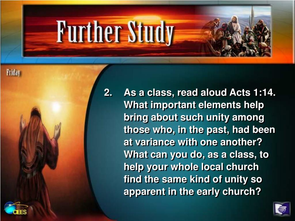 As a class, read aloud Acts 1:14. What important elements help bring about such unity among those who, in the past, had been at variance with one another? What can you do, as a class, to help your whole local church find the same kind of unity so apparent in the early church?