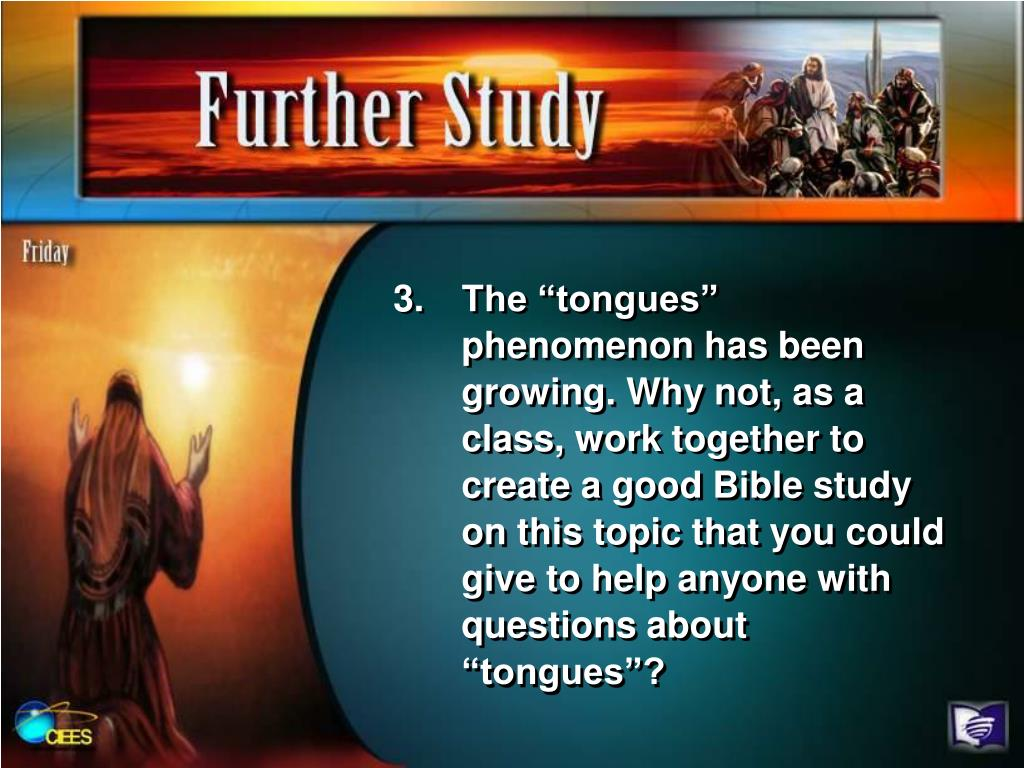 "The ""tongues"" phenomenon has been growing. Why not, as a class, work together to create a good Bible study on this topic that you could give to help anyone with questions about ""tongues""?"